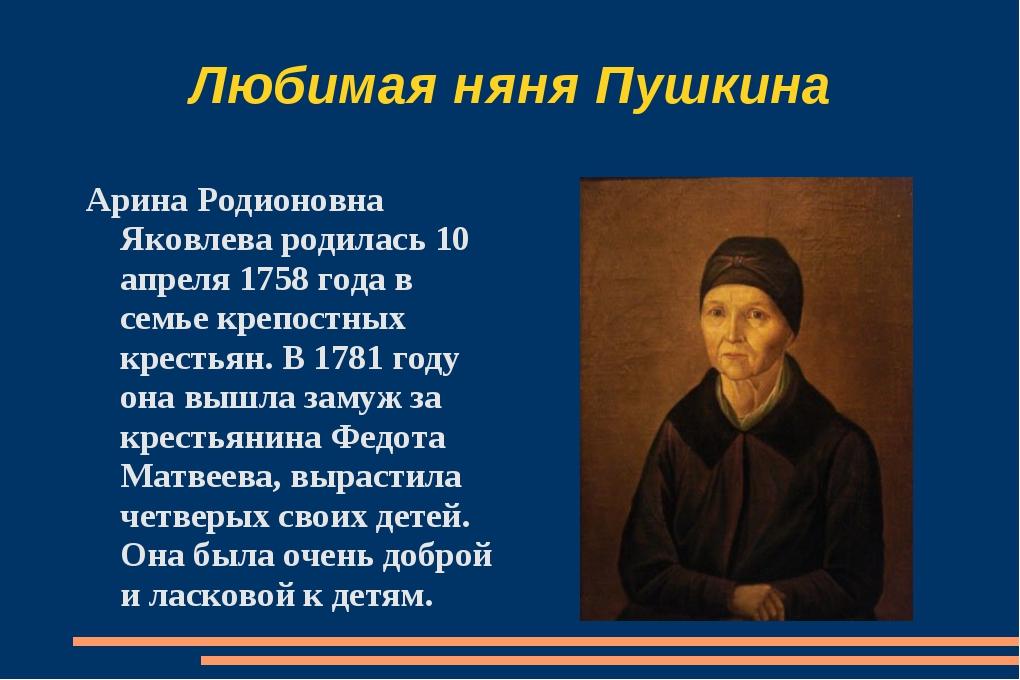 Любимая няня Пушкина Арина Родионовна Яковлева родилась 10 апреля 1758 года в...