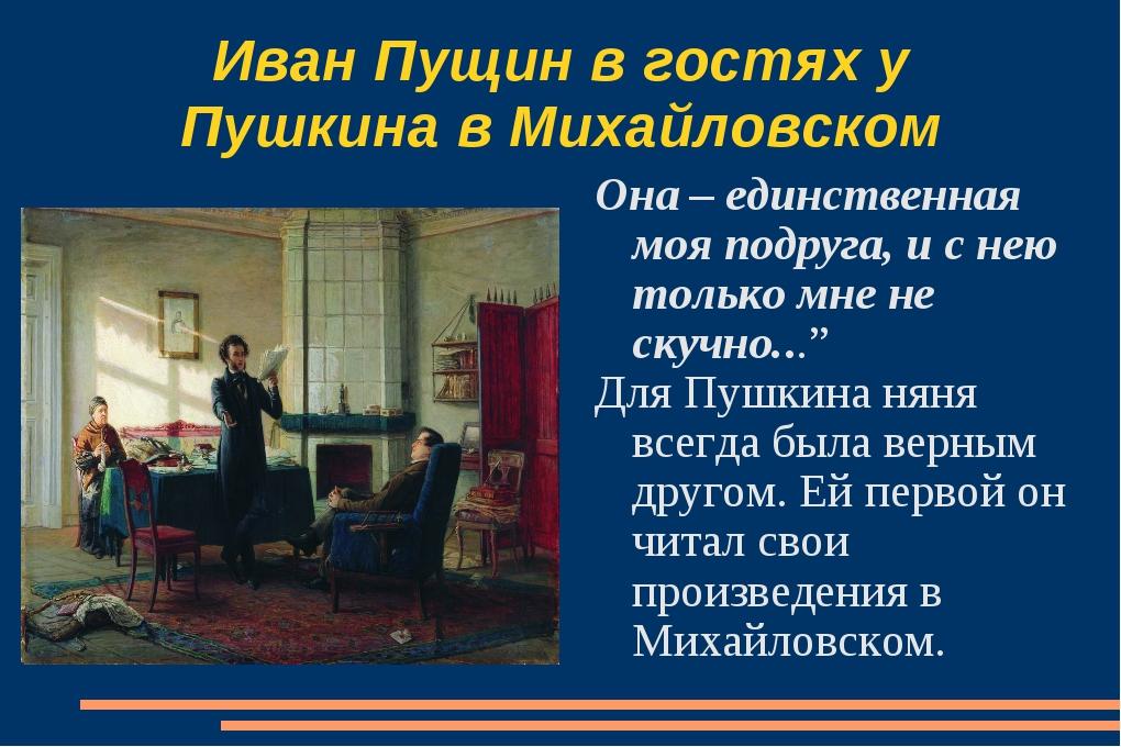 Иван Пущин в гостях у Пушкина в Михайловском Она – единственная моя подруга,...
