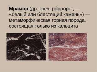 Мрамор(др.-греч. μάρμαρος — «белый или блестящий камень») — метаморфическая
