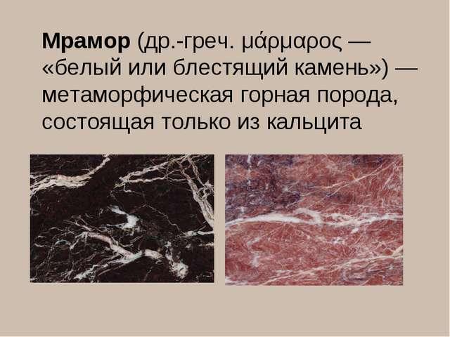 Мрамор(др.-греч. μάρμαρος — «белый или блестящий камень») — метаморфическая...