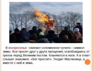 В воскресенье сжигают соломенное чучело - символ зимы. Все просят друг у дру