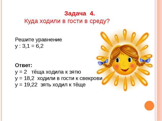 Задача 4. Куда ходили в гости в среду? Решите уравнение у : 3,1 = 6,2 Ответ:...
