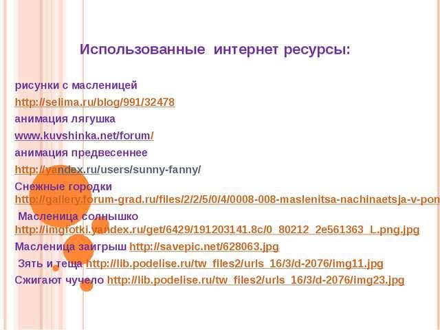Использованные интернет ресурсы: рисунки с масленицей http://selima.ru/blog/9...