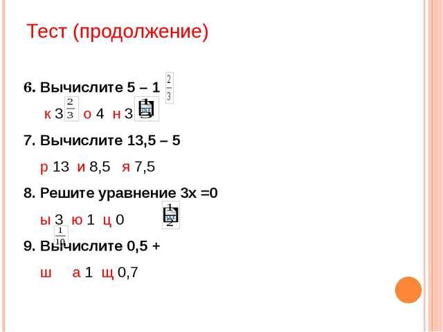 Тест (продолжение) 6. Вычислите 5 – 1 к 3 о 4 н 3 7. Вычислите 13,5 – 5 р 13...