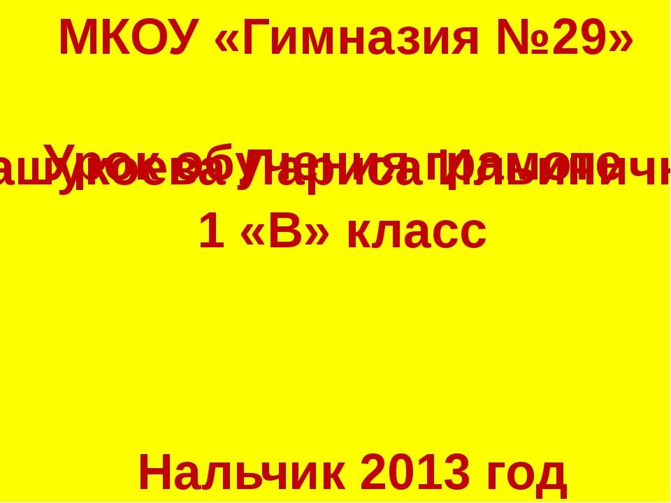 МКОУ «Гимназия №29» Урок обучения грамоте 1 «В» класс Кашукоева Лариса Ильини...