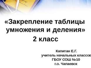 «Закрепление таблицы умножения и деления» 2 класс Капитан Е.Г. учитель начал