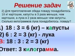 Решение задач 2) Для приготовления обеда повару понадобилось 18 кг картошки,