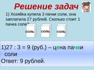 Решение задач 1) Хозяйка купила 3 пачки соли, она заплатила 27 рублей. Скольк