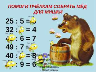 ПОМОГИ ПЧЁЛКАМ СОБРАТЬ МЁД ДЛЯ МИШКИ 25 : 5 = 5 32 : 8 = 4 42 : 6 = 7 49 : 7