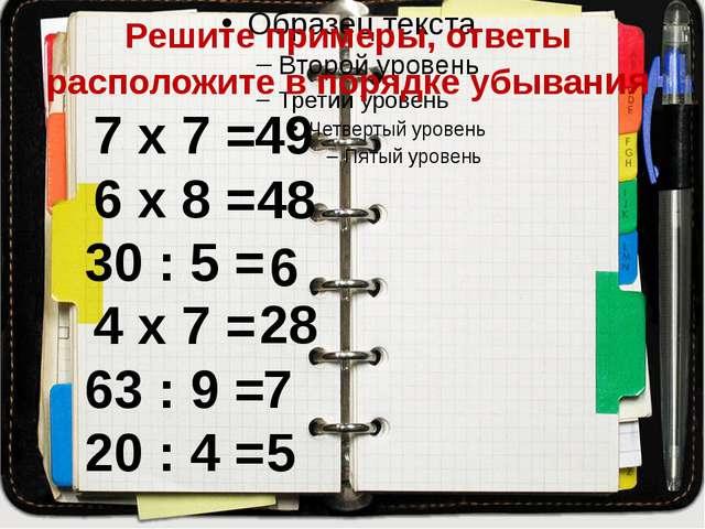 Решите примеры, ответы расположите в порядке убывания 7 х 7 = 6 х 8 = 30 : 5...