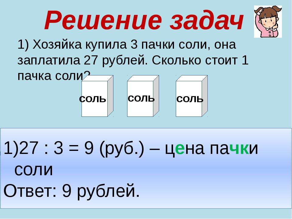 Решение задач 1) Хозяйка купила 3 пачки соли, она заплатила 27 рублей. Скольк...