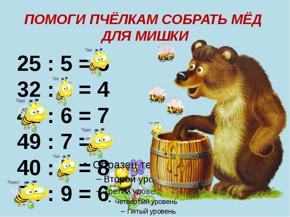 ПОМОГИ ПЧЁЛКАМ СОБРАТЬ МЁД ДЛЯ МИШКИ 25 : 5 = 5 32 : 8 = 4 42 : 6 = 7 49 : 7...