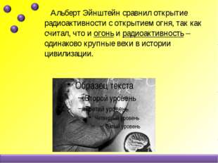 Альберт Эйнштейн сравнил открытие радиоактивности с открытием огня, так как