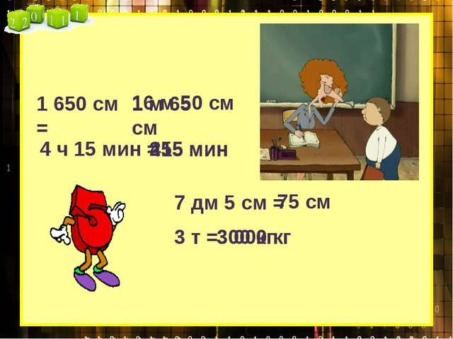 1 650 см = 1 м 65 см 16 м 50 см 4 ч 15 мин = 415 мин 255 мин 7 дм 5 см = 75 с...