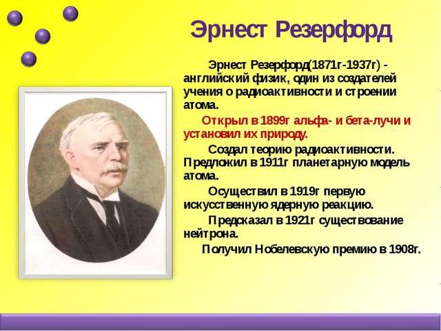 Эрнест Резерфорд Эрнест Резерфорд(1871г-1937г) - английский физик, один из с...