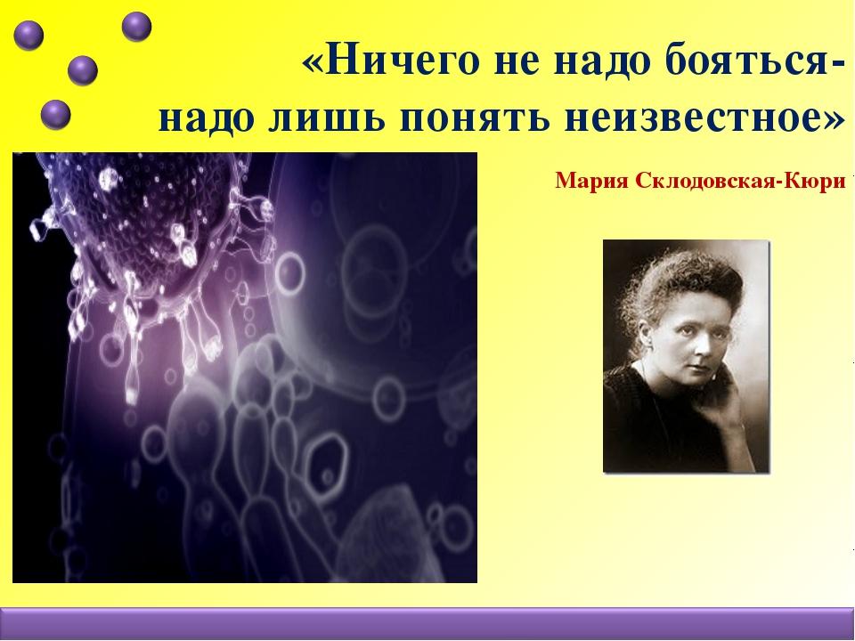 «Ничего не надо бояться- надо лишь понять неизвестное» Мария Склодовская-Кюри