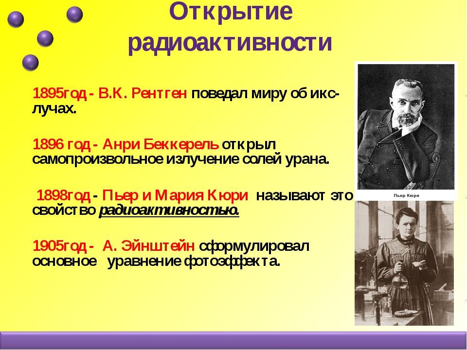 Открытие радиоактивности 1895год - В.К. Рентген поведал миру об икс-лучах. 18...
