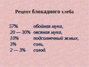 Рецепт блокадного хлеба 57% обойная мука, 20 — 30% овсяная мука, 10% подс