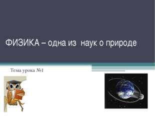 ФИЗИКА – одна из наук о природе Тема урока №1