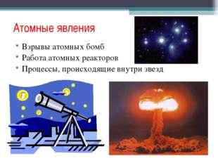 Атомные явления Взрывы атомных бомб Работа атомных реакторов Процессы, происх
