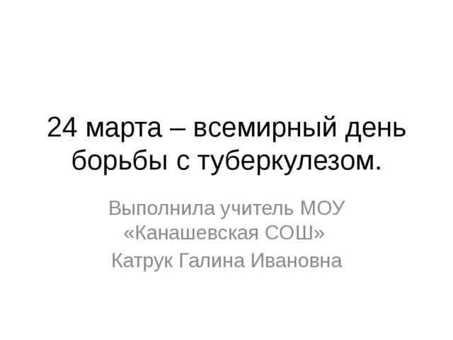 24 марта – всемирный день борьбы с туберкулезом. Выполнила учитель МОУ «Канаш...