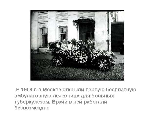 . В 1909 г. в Москве открыли первую бесплатную амбулаторную лечебницу для бо...