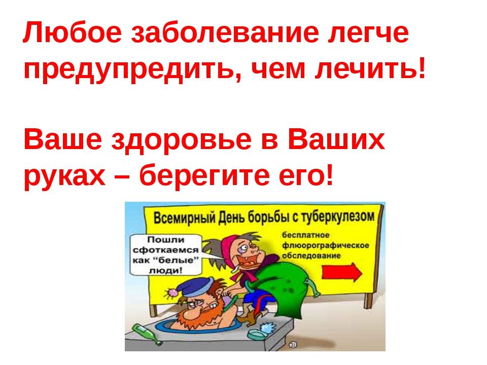 Любое заболевание легче предупредить, чем лечить! Ваше здоровье в Ваших руках...
