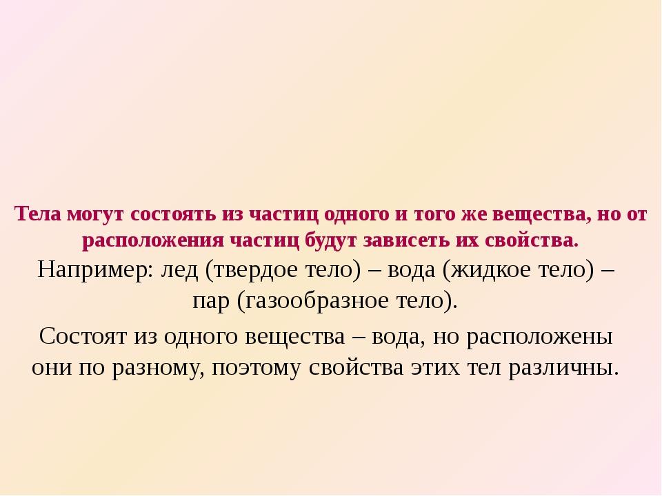 Тела могут состоять из частиц одного и того же вещества, но от расположения ч...