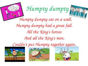 Humpty dumpty Humpty dumpty sat on a wall, Humpty dumpty had a great fall. A