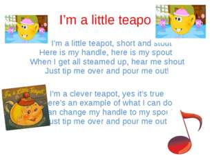 I'm a little teapot I'm a little teapot, short and stout Here is my handle, h
