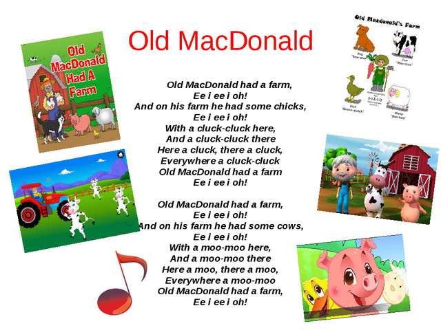 Old MacDonald Old MacDonald had a farm, Ee i ee i oh! And on his farm he had...