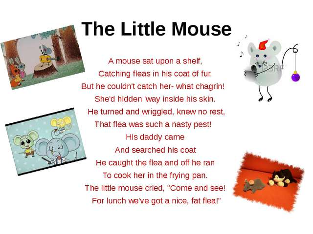 The Little Mouse A mouse sat upon a shelf, Catching fleas in his coat of fur....