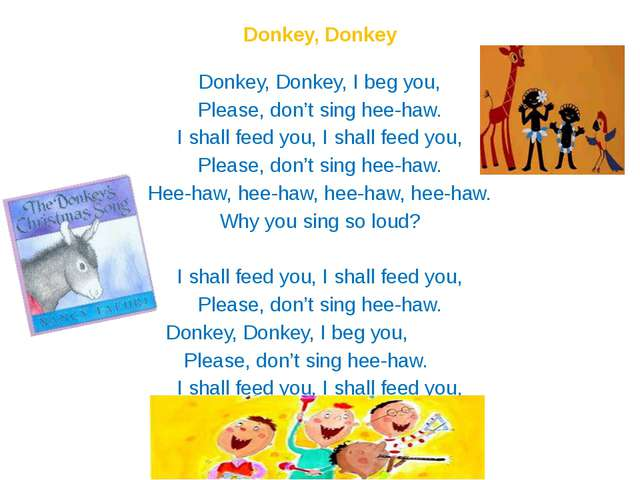 Donkey, Donkey   Donkey, Donkey, I beg you, Please, don't sing hee-haw. I sha...