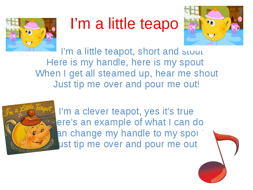 I'm a little teapot I'm a little teapot, short and stout Here is my handle, h...