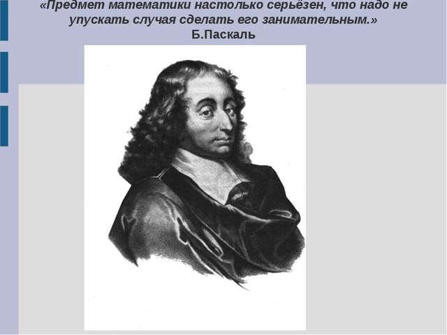 «Предмет математики настолько серьёзен, что надо не упускать случая сделать е...