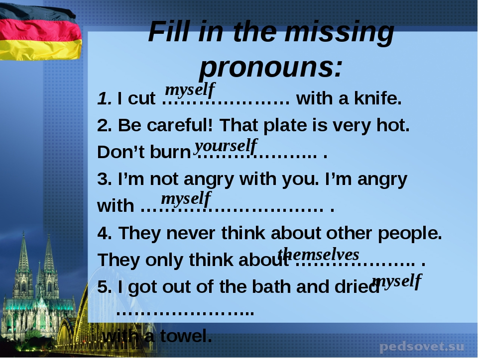 Fill in the missing pronouns: 1. Icut ………………… with aknife. 2. Becareful! T...