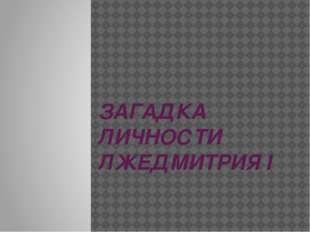 ЗАГАДКА ЛИЧНОСТИ ЛЖЕДМИТРИЯ I