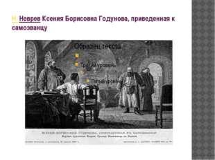 Н. НевревКсения Борисовна Годунова, приведенная к самозванцу