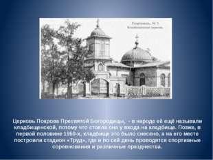 Церковь Покрова Пресвятой Богородицы, - в народе её ещё называли кладбищенско