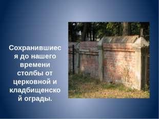 Сохранившиеся до нашего времени столбы от церковной и кладбищенской ограды.