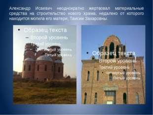 Александр Исаевич неоднократно жертвовал материальные средства на строительст