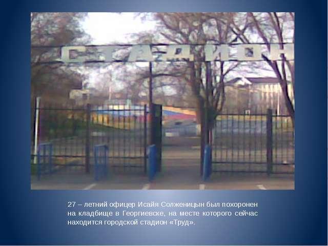 27 – летний офицер Исайя Солженицын был похоронен на кладбище в Георгиевске,...
