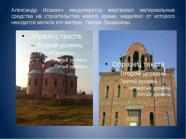 Александр Исаевич неоднократно жертвовал материальные средства на строительст...