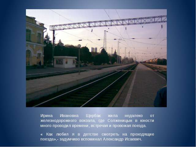 Ирина Ивановна Щербак жила недалеко от железнодорожного вокзала, где Солжениц...