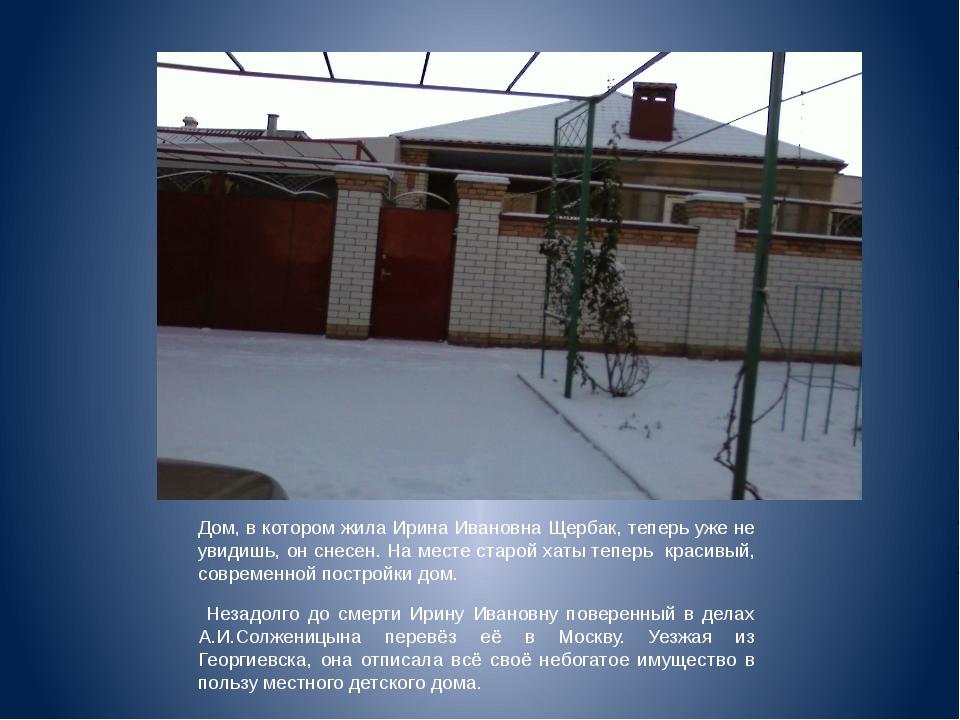 Дом, в котором жила Ирина Ивановна Щербак, теперь уже не увидишь, он снесен....