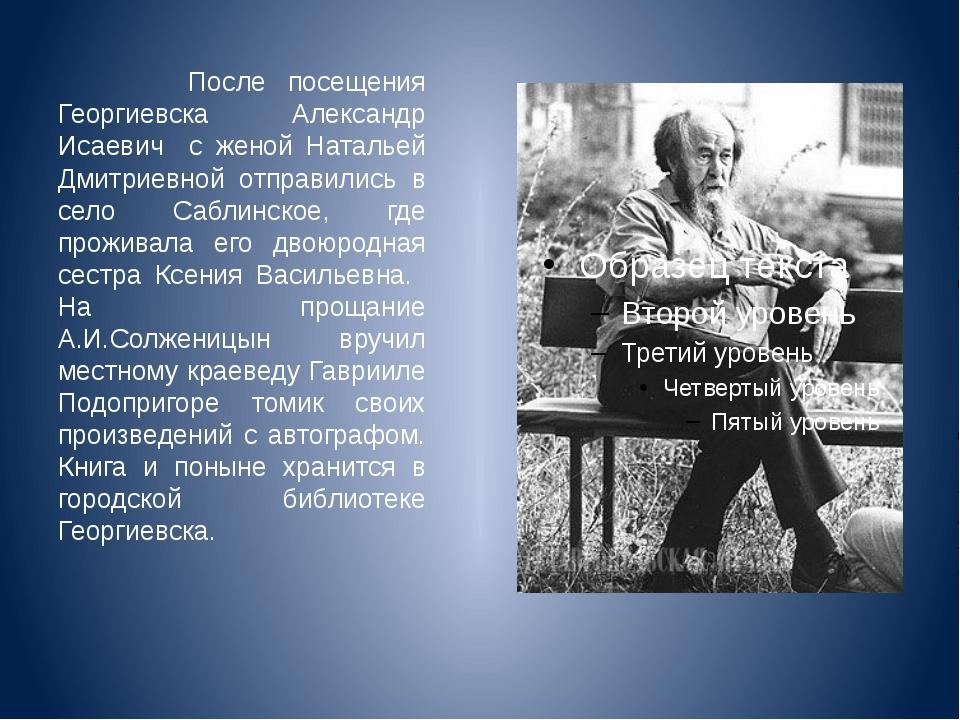 После посещения Георгиевска Александр Исаевич с женой Натальей Дмитриевной о...
