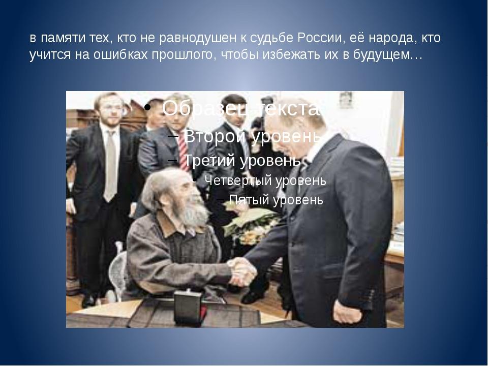 в памяти тех, кто не равнодушен к судьбе России, её народа, кто учится на оши...