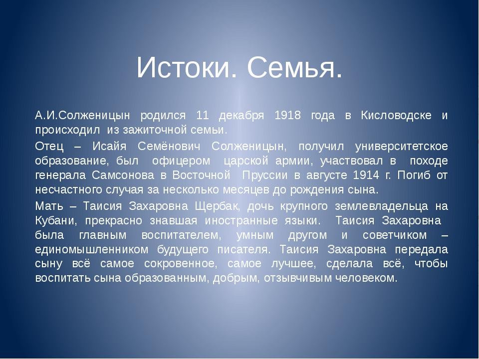 Истоки. Семья. А.И.Солженицын родился 11 декабря 1918 года в Кисловодске и пр...