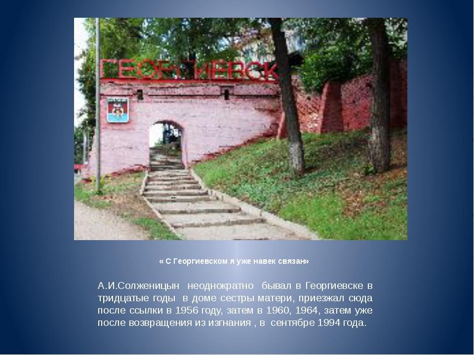 « С Георгиевском я уже навек связан» А.И.Солженицын неоднократно бывал в Гео...