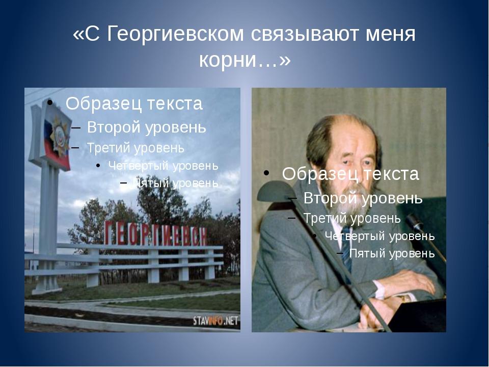 «С Георгиевском связывают меня корни…»